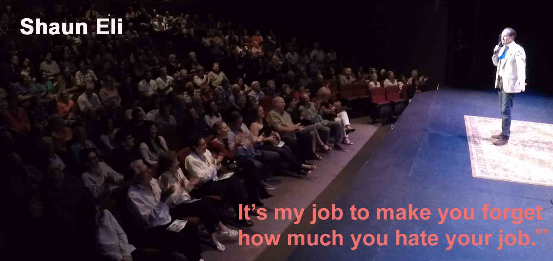 "Shaun Eli receiving applause at a theatre. Text over the photo says ""It's my job to make you forget how much you hate your job."""